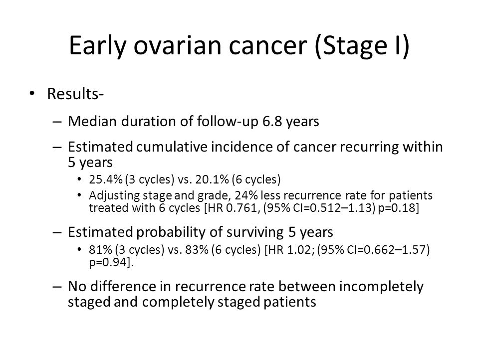 Early ovarian cancer (Stage I) Conclusions from GOG #157 – No difference in recurrence or survival with 6 cycles of C/T vs.