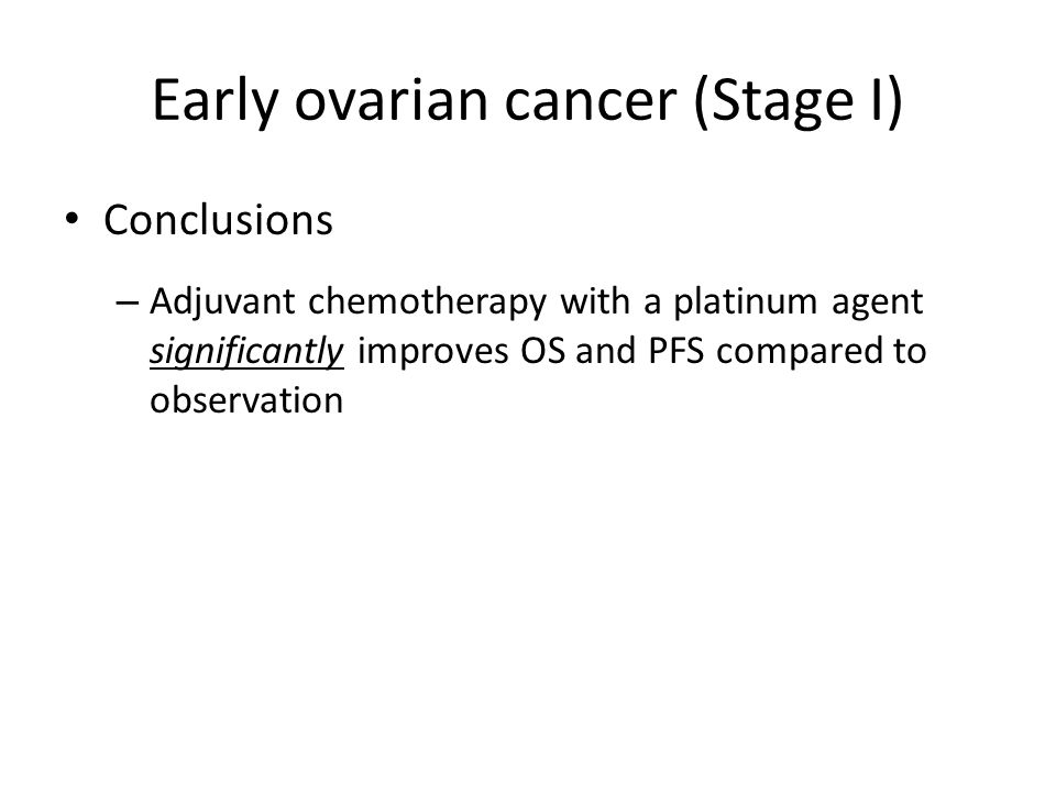 Summary of early ovarian cancer Observation: – Stage IA, grade 1-2 – Stage IB, grade 1-2 Chemotherapy (3-6 cycles) – Stage IA, grade 3 – Stage IB, grade 3 – Stage IC any grade – Stage II