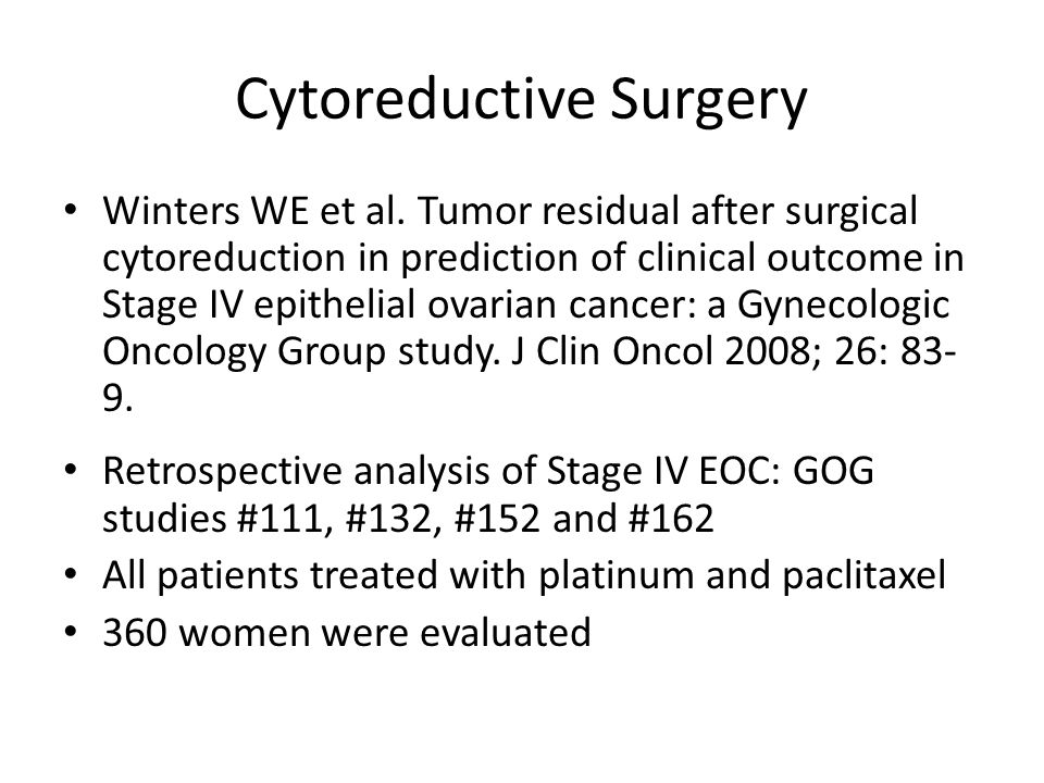 Cytoreductive Surgery Results: – Median age 59 – 74% serous histology – 62% grade 3 – Median size of residual disease 3 cm – 29 patients (8%) had microscopic residual disease – 107 patients (30%) had ≤ 1 cm of residual disease – 89 patients (24%) had ≥ 5 cm of residual disease – Malignant pleural effusion was most common cause for Stage IV EOC (48%)