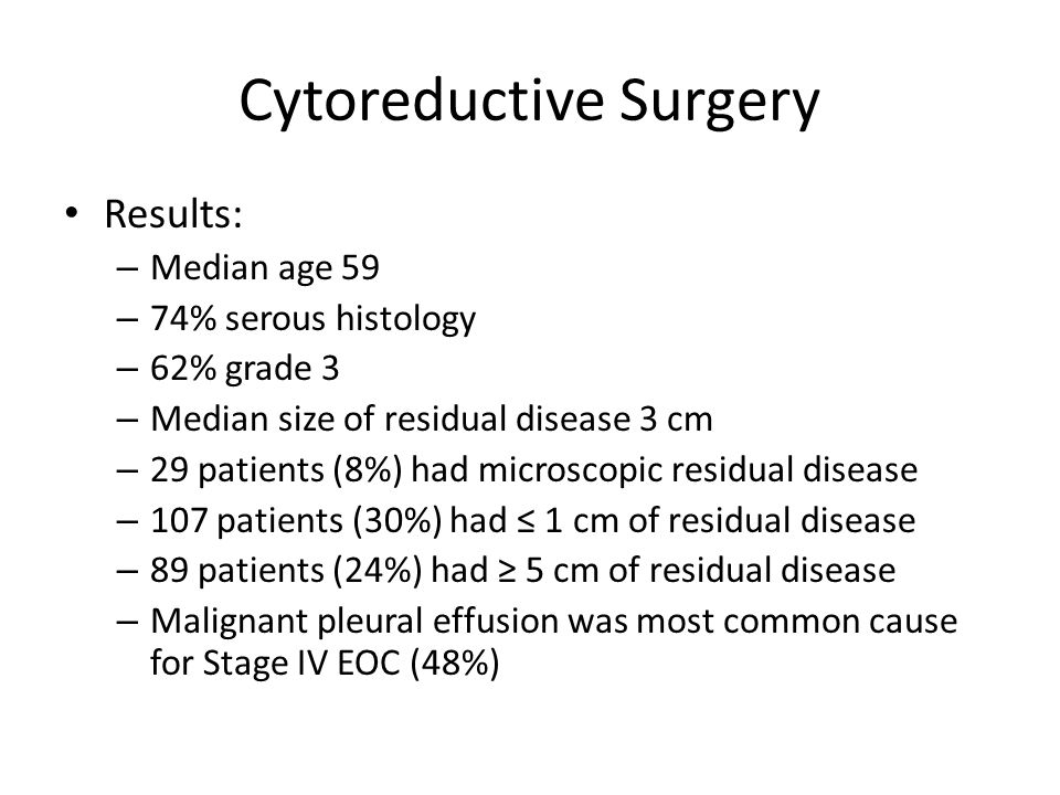 Cytoreductive Surgery Microscopic residual disease had best prognosis 0.1-1 cm and 1.1 cm to 5 cm of residual disease had similar PFS and OS > 5cm of residual disease had worst prognosis For the entire group overall median PFS (12 mo) and OS (29 mo) Median OS – microscopic residual 64 mo – 0.1-5 cm residual30 mo – > 5 cm19 mo Conclusion – Cytoreduction to microscopic residual disease can improve survival among Stage IV EOC patients