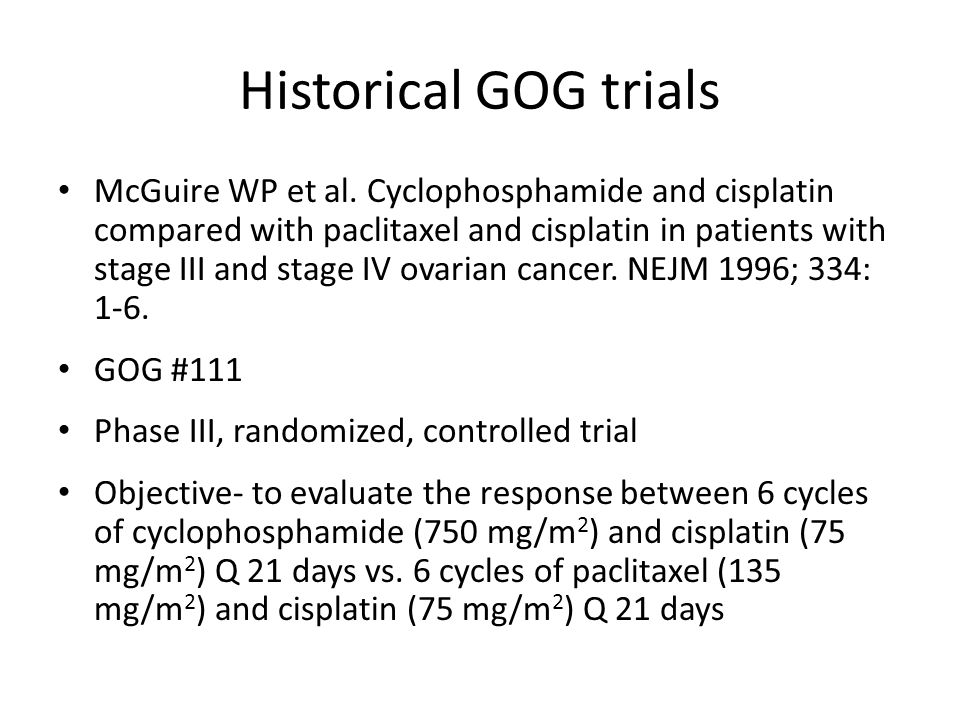 Historical GOG trials Methods- – Eligibility: Stage III Stage IV Residual disease > 1cm – Primary endpoint PFS- measured from the date of randomization – Secondary endpoint OS- measured from the date of randomization