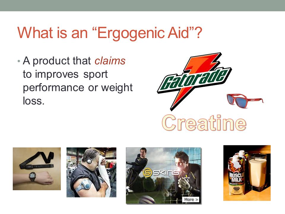 Ergogenic Aid: Supplements Could be Beneficial: Healthy Shakes Carb Loading Sport Drinks in Moderation Protein Shakes – maybe, read the labels Could Be Harmful: Steroids Diet Pills Energy Drinks (ex.