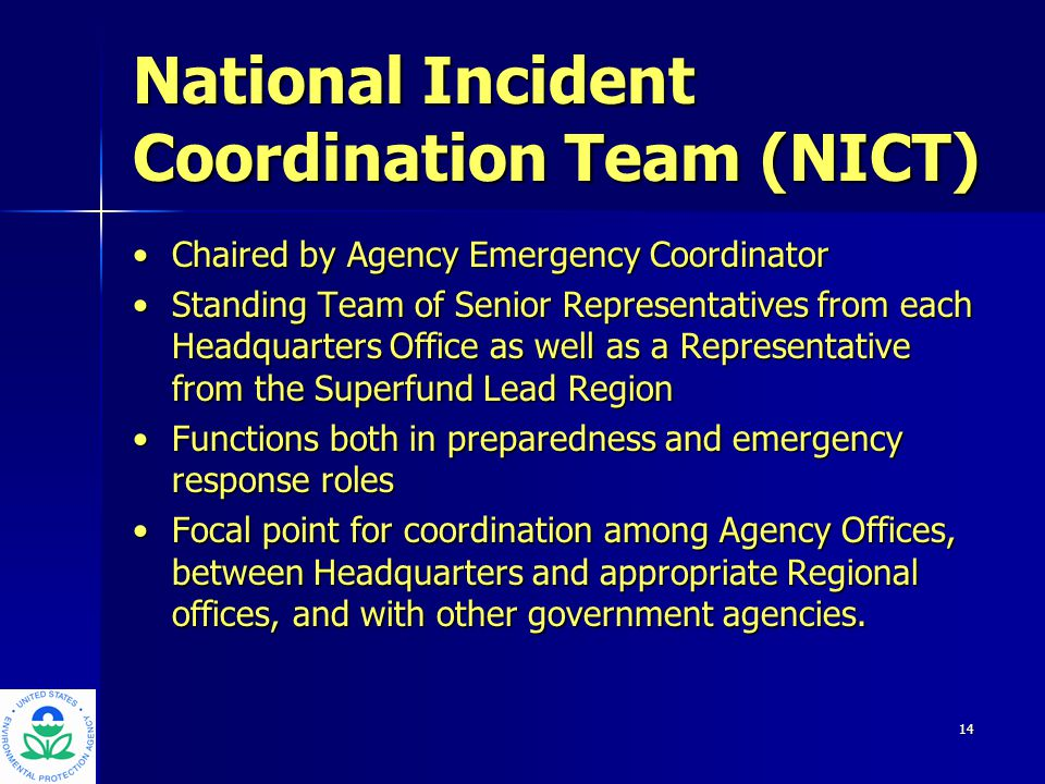 15 National Incident Coordination Team (NICT) (con't.) Specific preparedness initiatives include: EPA's threat warning system, coordination/prioritization of security clearances, response reserve corpsSpecific preparedness initiatives include: EPA's threat warning system, coordination/prioritization of security clearances, response reserve corps During response, NICT representatives coordinate resources, resolve issues and keep the Executive Committee fully informedDuring response, NICT representatives coordinate resources, resolve issues and keep the Executive Committee fully informed