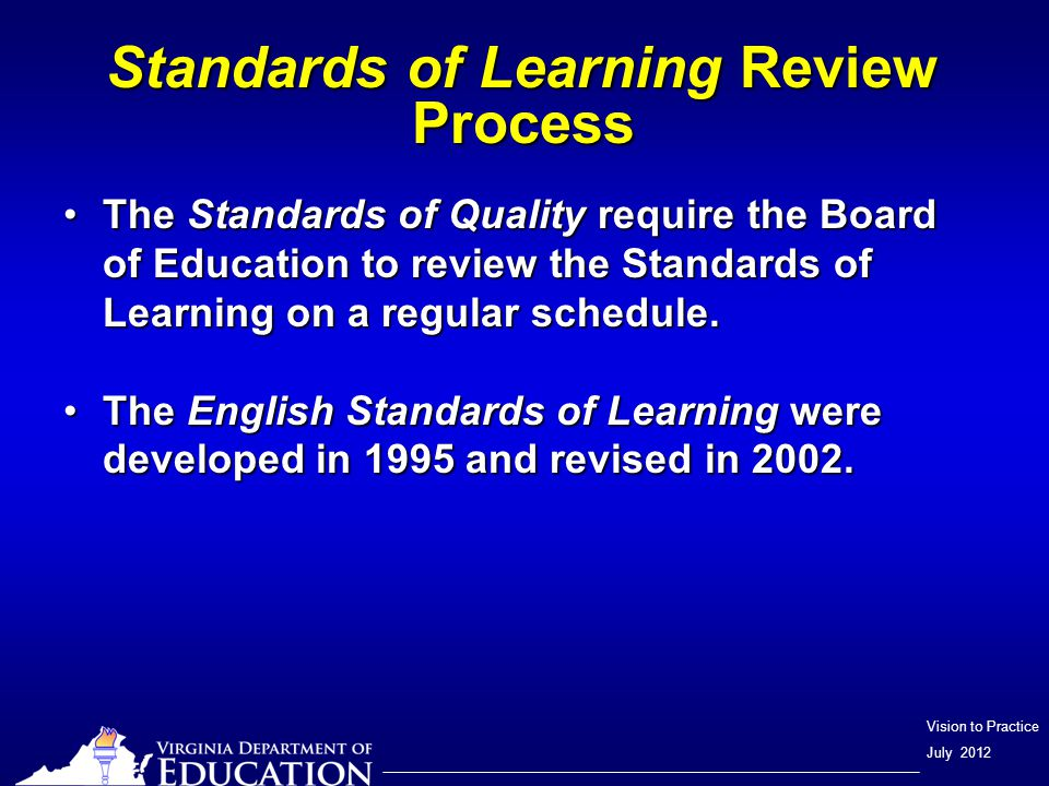Vision to Practice July 2012 Standards of Learning Review Process Higher Education Review Committee meets to review proposed SOLHigher Education Review Committee meets to review proposed SOL Feedback solicited from business leadersFeedback solicited from business leaders Following first review, the proposed English SOL placed on the VDOE Web site for review and public commentFollowing first review, the proposed English SOL placed on the VDOE Web site for review and public comment A series of Public hearings held as prescribed the BOEA series of Public hearings held as prescribed the BOE The proposed English SOL presented to BOE for final review and adoptionThe proposed English SOL presented to BOE for final review and adoption