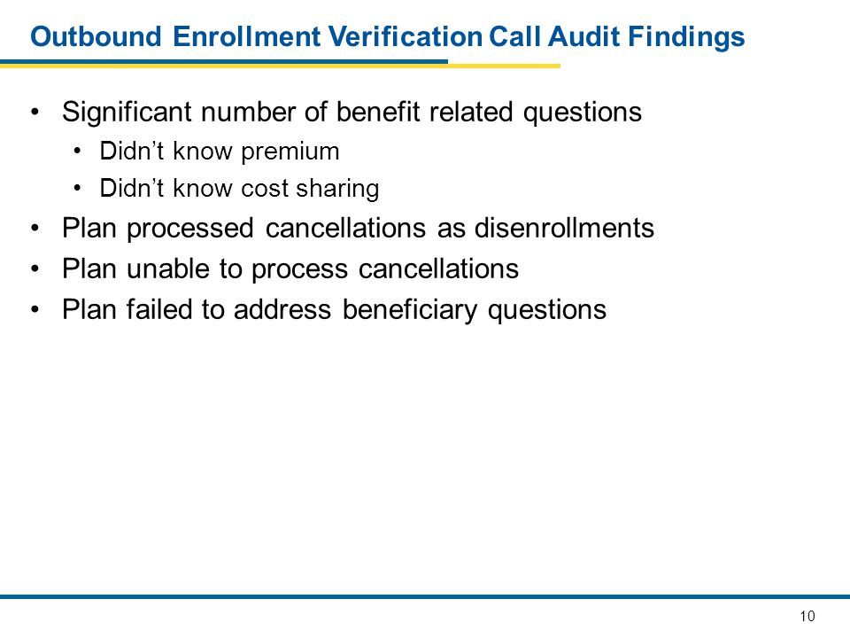 11 Outbound Enrollment Verification – Suggestions for Improvement Listen to your OEV calls Ensure your disenrollment department understand cancellation requirements Address beneficiary questions Provide CSRs with training and tools to answer questions CSRs did not know their plan's premium Beneficiaries did not understand plan rules CSRs did not explain the plan rules