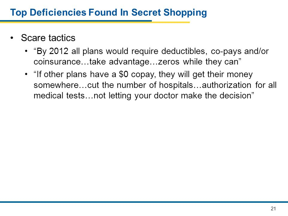 22 Top Deficiencies in Secret Shopping Failure to ensure contact information optional Form may state optional, but agent/broker pressure Failure to adequately explain drug coverage Which drugs are covered Failure to adequately explain Special Needs Plans Disenrollment and eligibility Prescription drug coverage