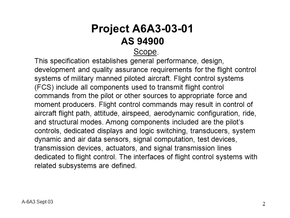 3 Project A6A3-03-01 AS 94900 MIL-F-9490D will be the baseline,with additional information and lessons learned from recent government and industry documents Major Tasks : Assemble an ad-hoc working group Provide a Microsoft Word version of MIL-F-9490D to the working group Review MIL-F-9490D Status of applicable documents Identify sections requiring major updates Identify new topics/sections to be added Format baseline document in SAE format Incorporating changes Ballot to Panel A-6A3 Sept 03