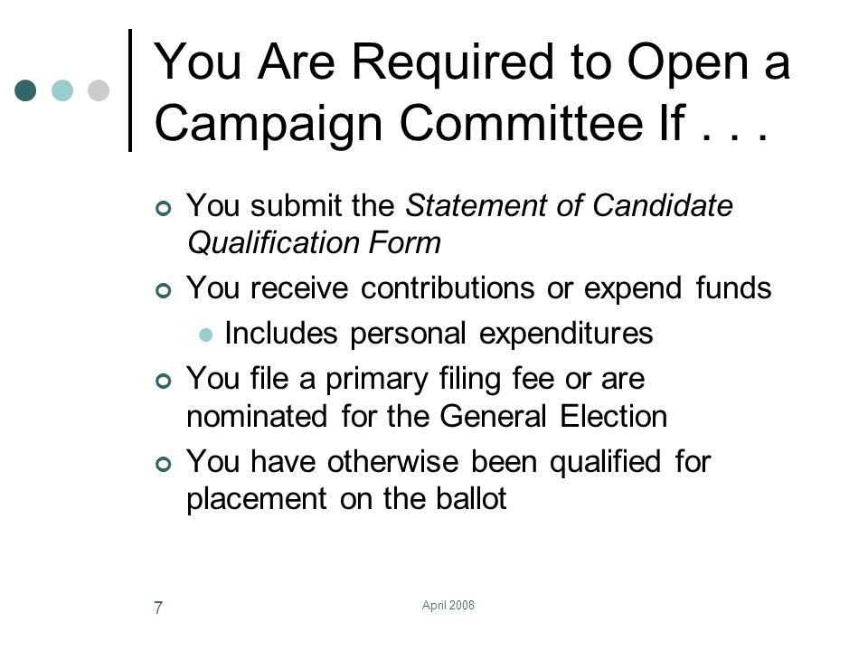 April 2008 8 Opening A Committee All Candidates Must Open a Committee Committee is a general term used to describe the entity through which all contributions are received and expenditures are made The committee name must contain at least the last name of the candidate File the Statement of Organization for a Candidate within 10 days of meeting requirements Appoint a treasurer, or serve as your own treasurer Establish a bank account for campaign funds.