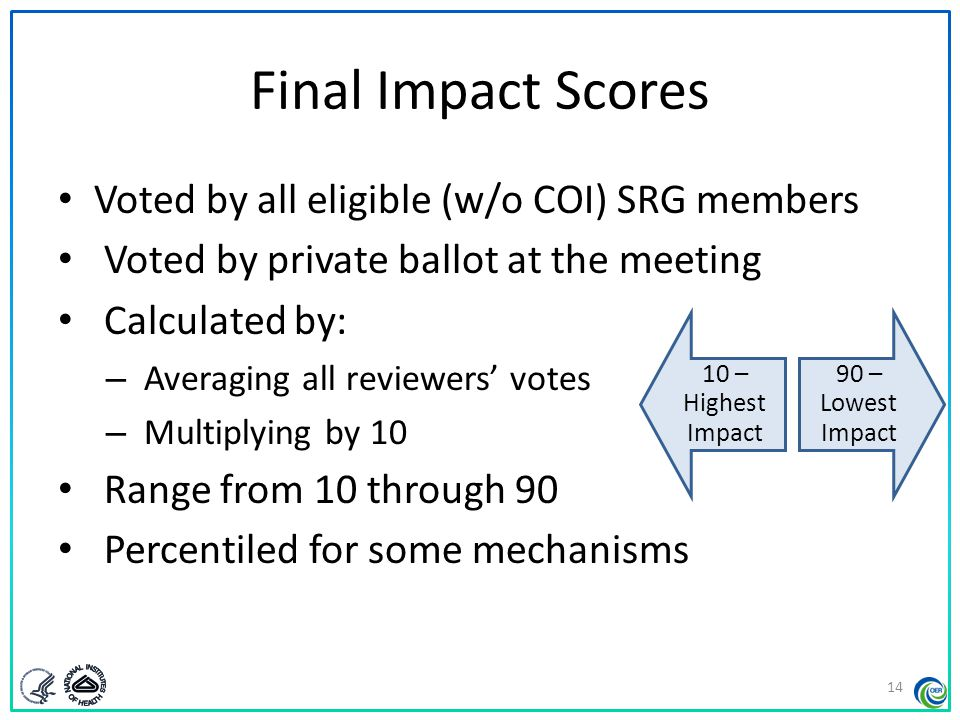 Criterion Scores Minimum of five scored criteria Given by assigned reviewers as part of their critiques Generally not discussed at the meeting Reported on the summary statement 1 – high impact 9 – low impact 15