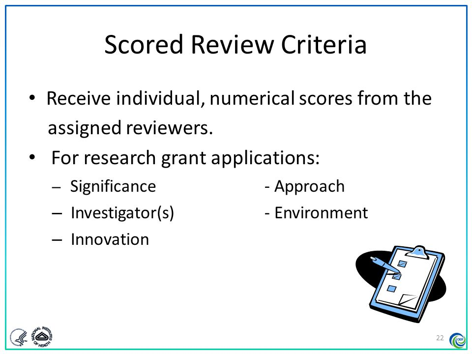 Additional Review Criteria Are considered in determining the impact score, as applicable for the project proposed For research grant applications: – Protections for Human Subjects – Inclusion of Women, Minorities, and Children – Vertebrate Animals – Resubmission, Renewal, and Revision Applications – Biohazards 23