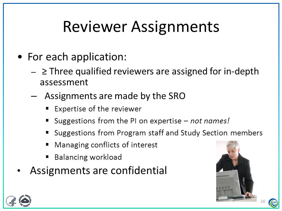 Before the Meeting Reviewers – Examine assignments (~ six weeks in advance) – Often participate in an SRO orientation teleconference – Sign Conflict of Interest and Confidentiality certifications – Read applications, prepare written critiques – Enter preliminary scores and critiques into secure website – Read and consider critiques and preliminary scores from other Study Section members 27