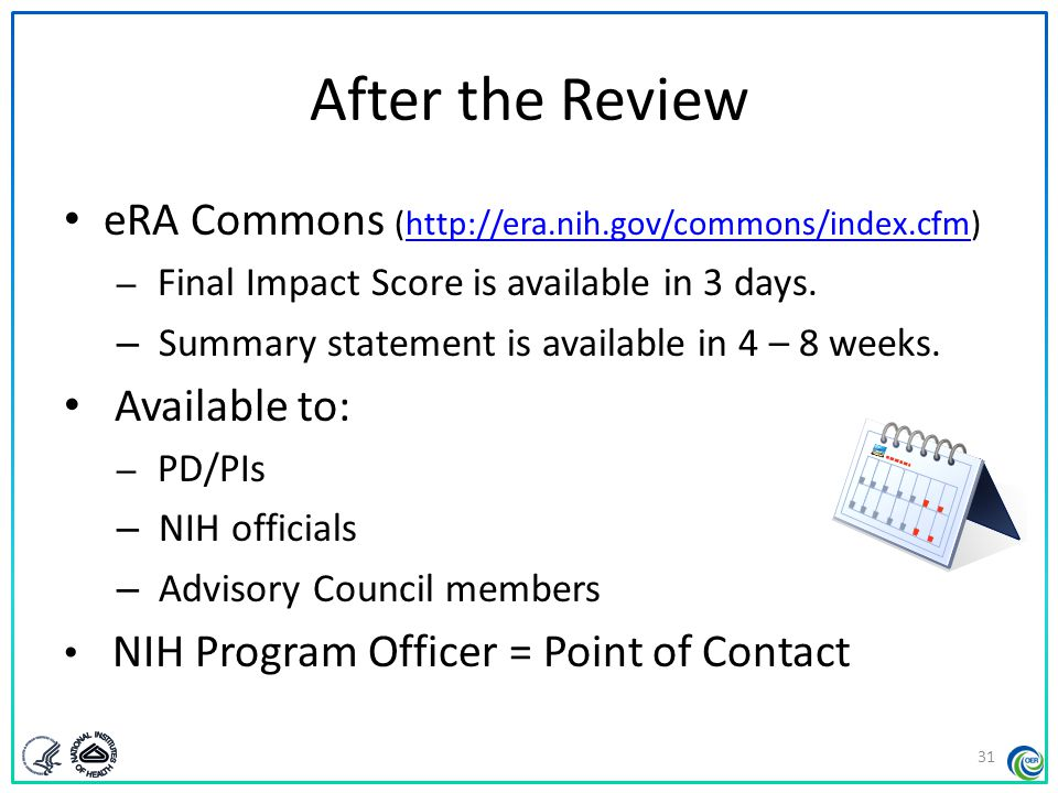 Summary Statement First page – NIH Program Officer (upper left corner) – Final Impact Score or other designation – Percentile (if applicable) – Codes (human subjects, vertebrate animals, inclusion) – Budget request A favorable score does not guarantee funding.