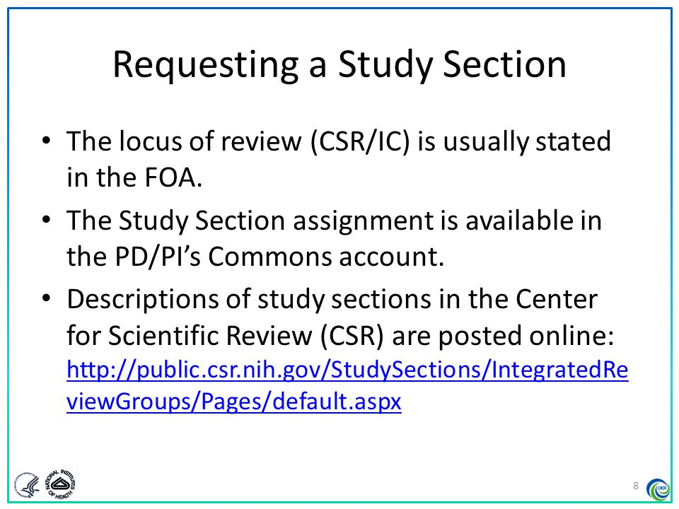 Requesting a Study Section Rosters are available on NIH websites – http://era.nih.gov/roster/index.cfm http://era.nih.gov/roster/index.cfm – http://www.csr.nih.gov/committees/rosterindex.asp http://www.csr.nih.gov/committees/rosterindex.asp Permanent membership is available anytime Membership for a given meeting is posted 30 days before the meeting – Subject to change – Some CSR rosters are posted in aggregate 9