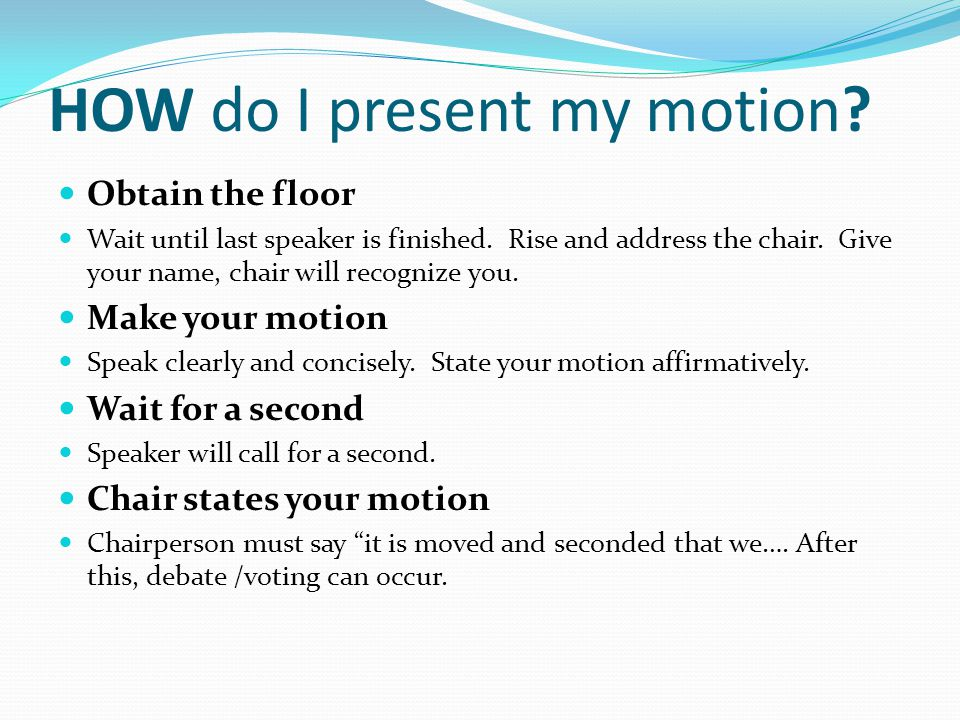 HOW do I present my motion.Expand on your motion Mover is allowed to speak first.