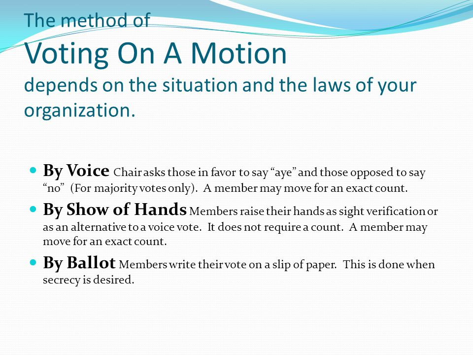 Voting On A Motion By Roll Call If a record of each person's vote is needed, each member answers yes, no or present (indicating the choice not to vote) as their name is called.