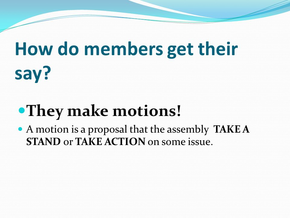 Members can: Present Motions (make a proposal) I move…. Debate Motions (give opinions on the motion) I think…. Second Motions (express support for discussion or another member's motion) Second Vote on Motions (make a decision) Aye