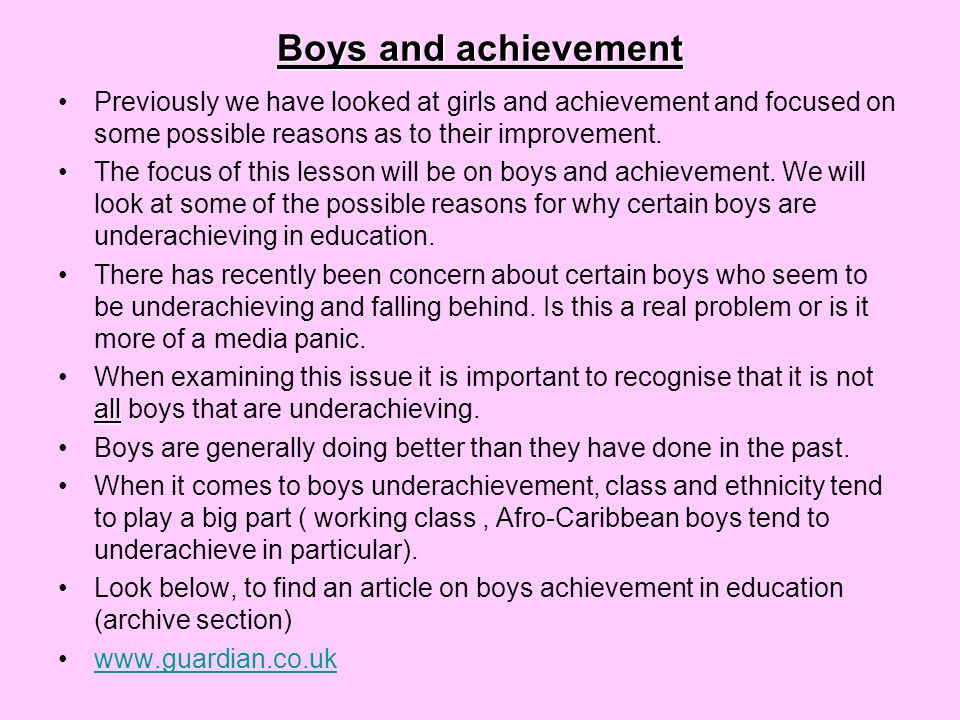 Reasons for boys underachievement 1)'Laddish' subcultures 2)Parental attitudes and primary socialisation 3)Introduction of GCSE's.