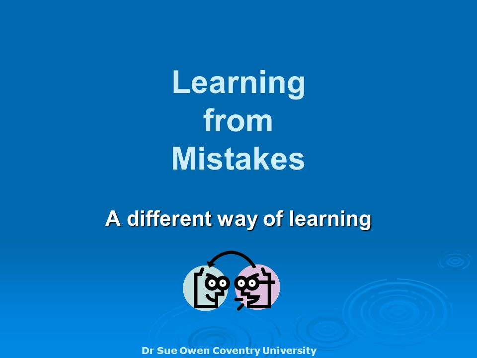 Dr Sue Owen Coventry University Learning from Mistakes A different way of learning