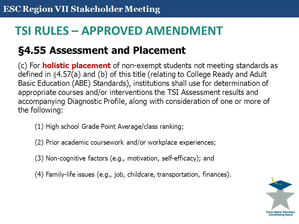 11 TSI RULES – APPROVED AMENDMENT §4.55 Assessment (b) Prior to the administration of an approved instrument in §4.56, an institution shall provide to the student a pre-assessment activity(ies) that addresses at a minimum the following components in an effective and efficient manner, such as through workshops, orientations, and/or online modules: (1) Importance of assessment in students' academic career; (2) Assessment process and components, including practice with feedback of sample test questions in all disciplinary areas; (3) Developmental education options including course-pairing, non-course- based, modular, and other non-conventional interventions; (4) Institutional and/or community student resources (e.g.