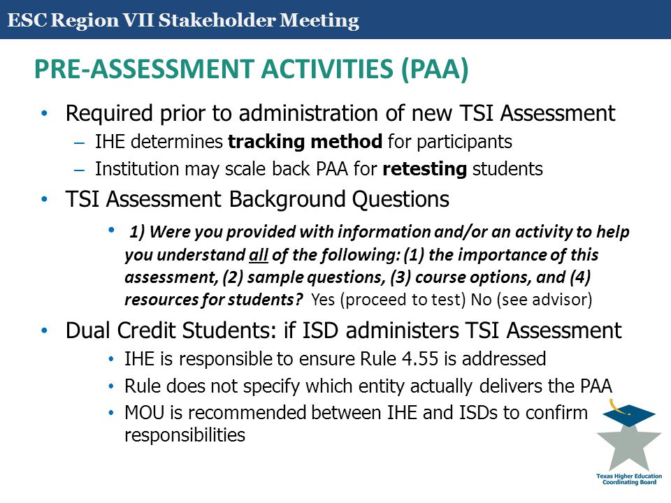 13 PRE-ASSESSMENT ACTIVITIES (PAA) Transfer Students – Institution receiving TSI Assessment test results can assume PAA was delivered – No further verification is required by receiving institution Out-of-State Students – Receiving institution is responsible to ensure PAA was administered – Receiving institution provides one-time, limited access for test proctor/center – Test results are immediately accessible to receiving institution via usual reporting ESC Region VII Stakeholder Meeting