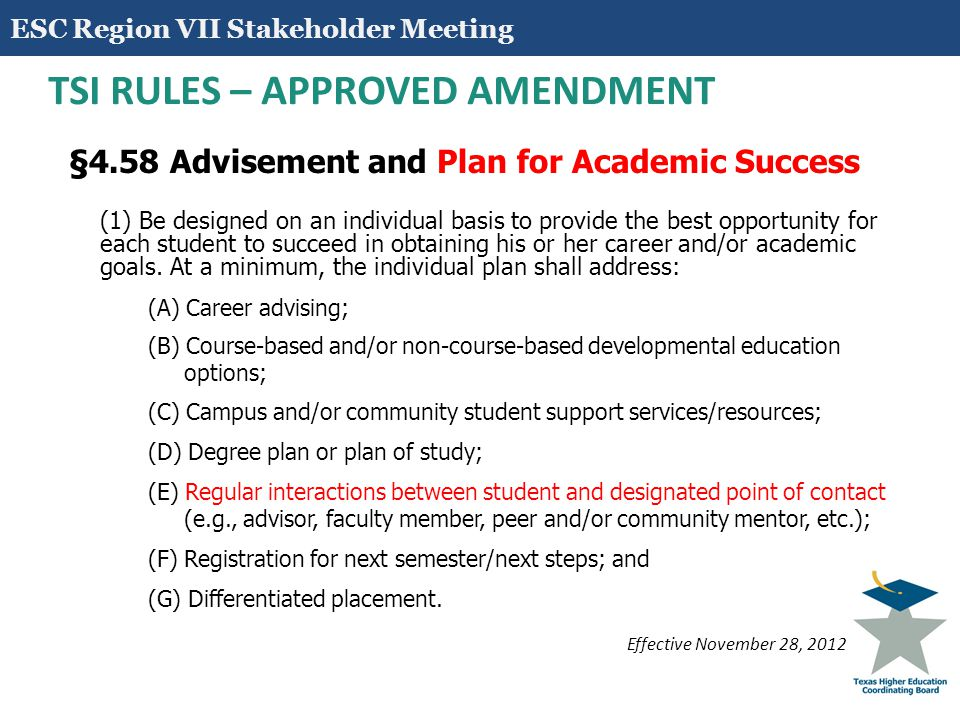 15 TSI RULES – CLARIFICATION §4.59 Determination of Readiness to Perform Freshman-level Academic Coursework (a) An institution shall determine when a student is ready to perform freshman-level academic coursework using: (1) Developmental education coursework and/or intervention learning outcomes developed by the Board based on the Texas College and Career Readiness Standards and (2) Student performance on one or more appropriate assessments.