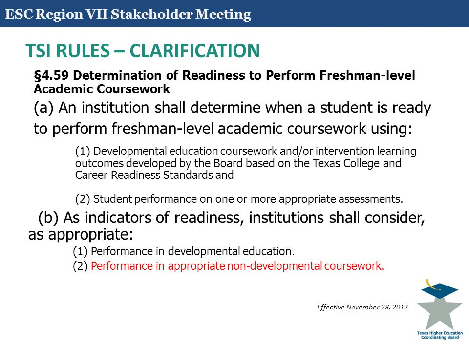 16 TSI RULES- APPROVED ADDITION §4.62 Required Components of Developmental Education Programs An institution of higher education must base developmental coursework on research-based best practices that include the following components: (1) assessment; (2) differentiated placement and instruction; (3) faculty development; (4) support services; (5) program evaluation; (6) integration of technology with an emphasis on instructional support programs; (7) non-course-based developmental education interventions; and (8) course pairing of developmental education courses with credit-bearing courses.