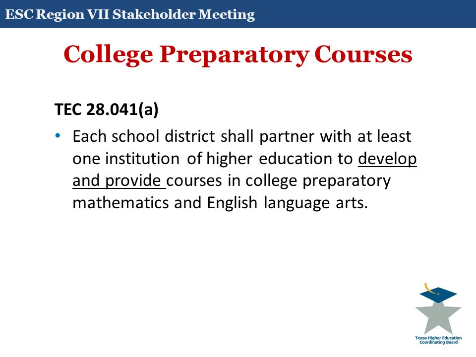 College Preparatory Courses TEC 28.014(a)(1)-(2) The courses must be designed: for students at the 12th grade level whose performance on: – an end-of-course assessment instrument required under Section 39.023(c) does not meet college readiness standards; or – coursework, a college entrance examination, or an assessment instrument designated under Section 51.3062(c) indicates that the student is not ready to perform entry-level college coursework; and to prepare students for success in entry-level college courses.