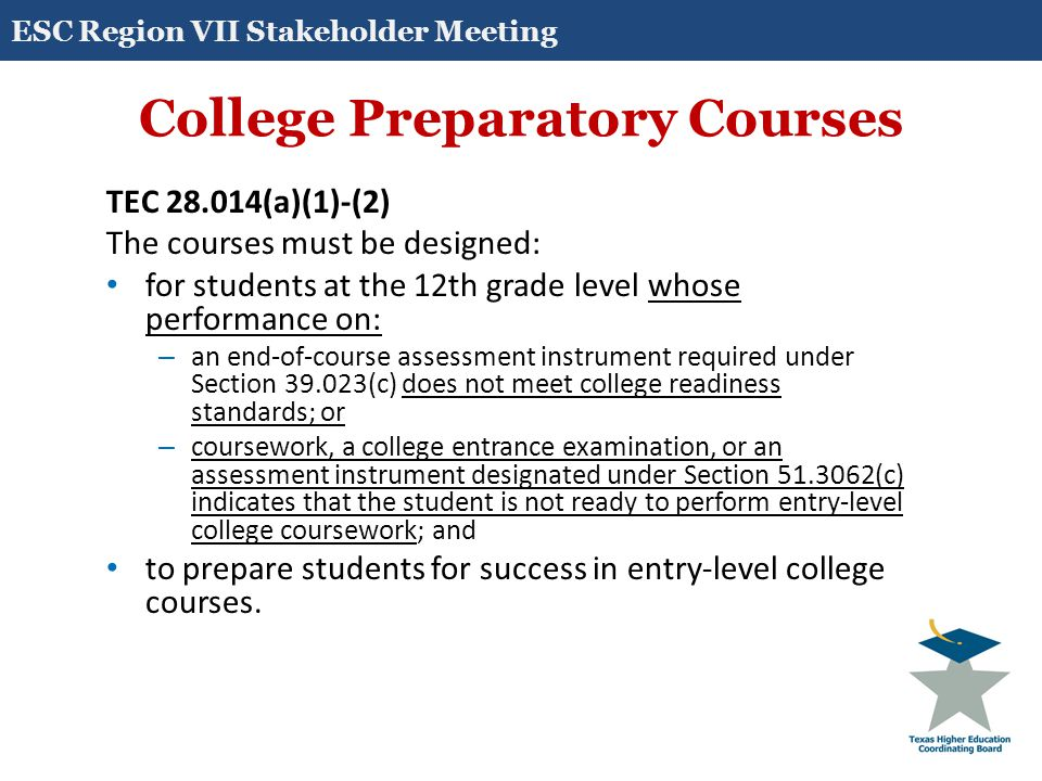 College Preparatory Courses TEC 28.014(b)(1)-(2) A course developed under this section must be provided: on the campus of the high school offering the course; or through distance learning or as an online course provided through an institution of higher education with which the school district partners as provided by Subsection (a).