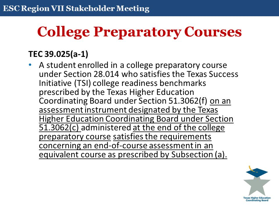 College Preparatory Courses TEC 39.025(b-2) If a school district determines that a student, on completion of grade 11, is unlikely to achieve the score requirement under Subsection (a) for one or more end-of-course assessment instruments administered to the student as provided by Subsection (a) for receiving a high school diploma, the district shall require the student to enroll in a corresponding content- area college preparatory course for which an end-of-course assessment instrument has been adopted, if available.