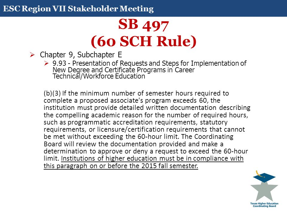 SB 497 (60 SCH Rule)  Chapter 9, Subchapter J  9.183 - Degree Titles, Program Length, and Program Content (c) If the minimum number of semester hours required to complete a proposed academic associate's degree exceeds 60, the institution must provide detailed written documentation describing the compelling academic reason for the number of required hours, such as programmatic accreditation requirements, statutory requirements, or licensure/certification requirements that cannot be met without exceeding the 60-hour limit.