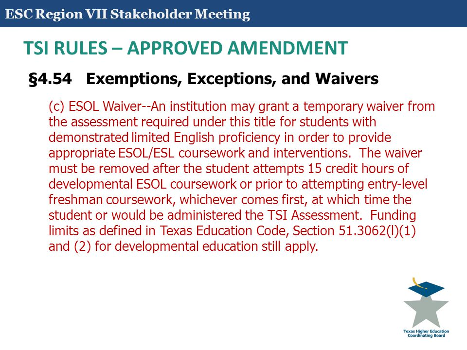 9 TSI RULES - AMENDMENT §4.54 Exemptions, Exceptions, and Waivers (3) For a period of five (5) years from the date of testing, a student who is tested and performs at or above the following standards that cannot be raised by institutions: (A) TAKS (2200) (B) STAAR end-of-course (EOC) with a minimum score of Level 2 on the English III shall be exempt from the TSI Assessment required under this title for both reading and writing, and a minimum score of Level 2 on the Algebra II EOC shall be exempt from the TSI Assessment required under this title for the mathematics section.