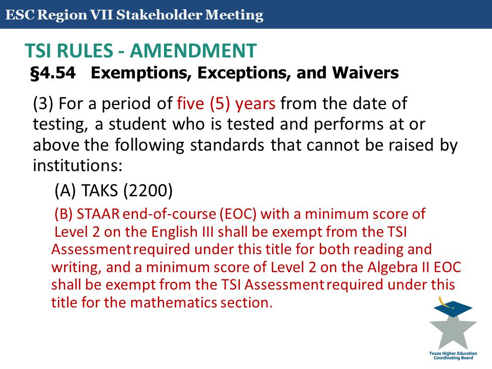 10 TSI RULES – APPROVED AMENDMENT §4.55 Assessment and Placement (c) For holistic placement of non-exempt students not meeting standards as defined in §4.57(a) and (b) of this title (relating to College Ready and Adult Basic Education (ABE) Standards), institutions shall use for determination of appropriate courses and/or interventions the TSI Assessment results and accompanying Diagnostic Profile, along with consideration of one or more of the following: (1) High school Grade Point Average/class ranking; (2) Prior academic coursework and/or workplace experiences; (3) Non-cognitive factors (e.g., motivation, self-efficacy); and (4) Family-life issues (e.g., job, childcare, transportation, finances).