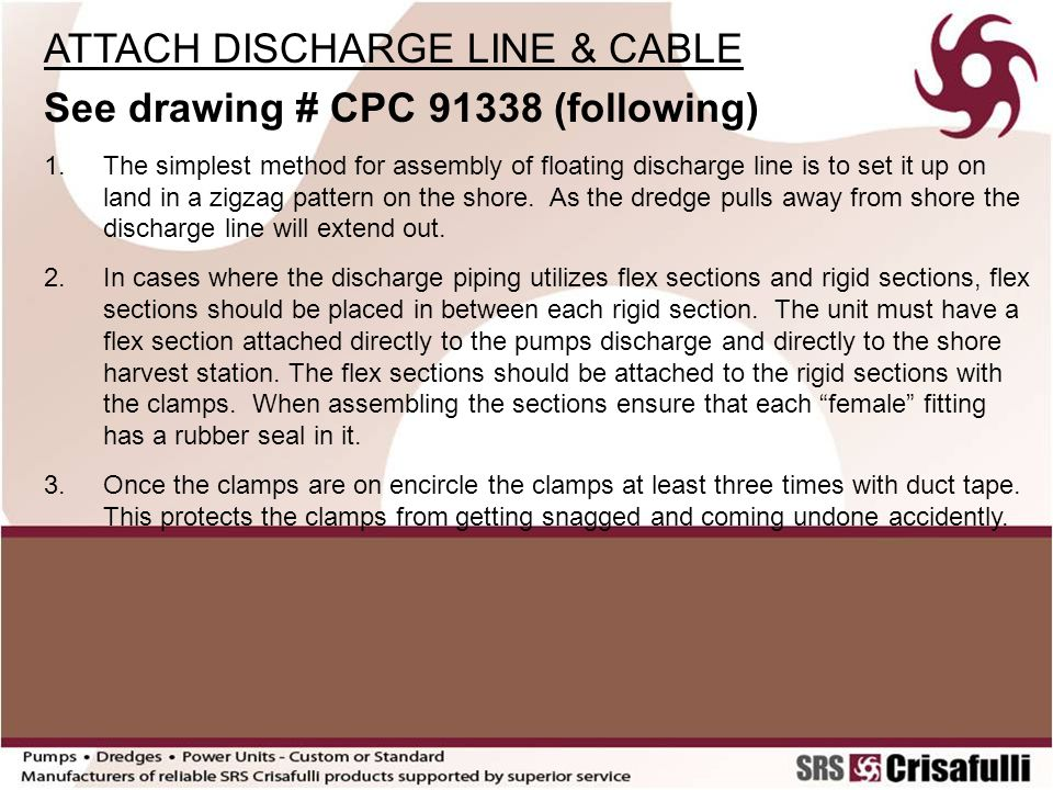 ATTACH DISCHARGE LINE & CABLE - continued See drawing # CPC 91338 4.Attach the power cable to the dredge first, then lay the cable on top of the floating discharge line that is onshore in a zigzag pattern.