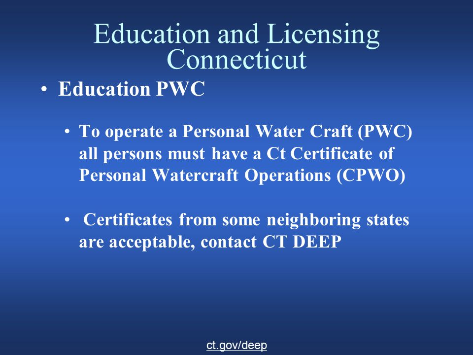 Education and Licensing Connecticut Education continued Requirements Boat: 8 hour SBC (Safe Boating Certificate) course PWC: 8 hour combined SBC and CPWO (Certificate of Personal Watercraft Operation) course A 2 1/2 hour PWC course will provide a temporary CPWO SBC plus 2.5 hour PWC class room course = CPWO ct.gov/deep