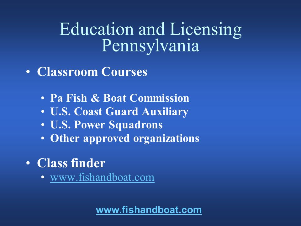 Education and Licensing Pennsylvania Distance Learning Boat Pennsylvania Internet Boating Course information is available from www.fishandboat.com Pennsylvania Video-Correspondence Course, call 1-888-723-4741 www.fishandboat.com