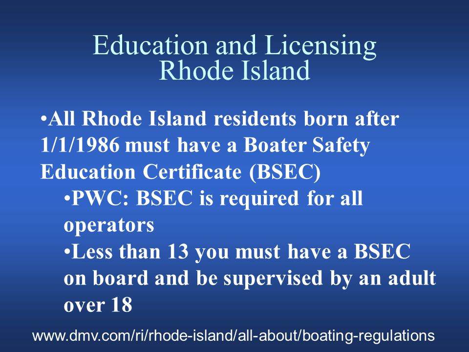 Education and Licensing Rhode Island Boater Safety Education Certificate Cont' Exceptions Vessels =>10 hp USCG Commercial Operators License Non residents who meet the requirements of boaters in their respective states www.dmv.com/ri/rhode-island/all-about/boating-regulations