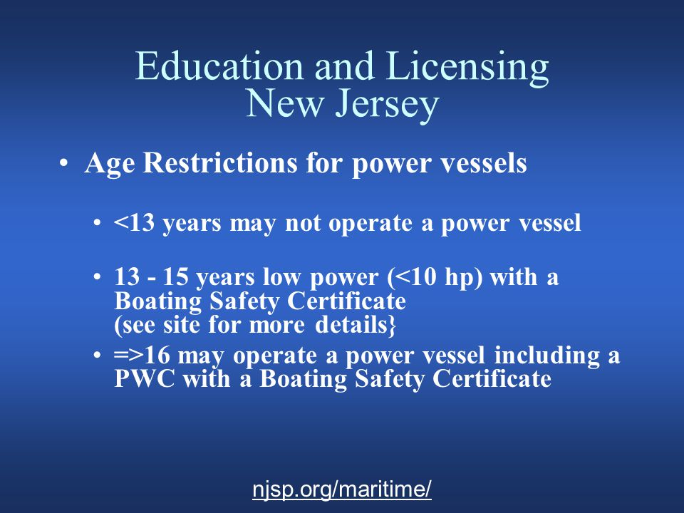 Education and Licensing New Jersey Regulations for Tidal Waters Residents and boaters for more than 90 days require a NJ State Police Boating Safety Certificate.