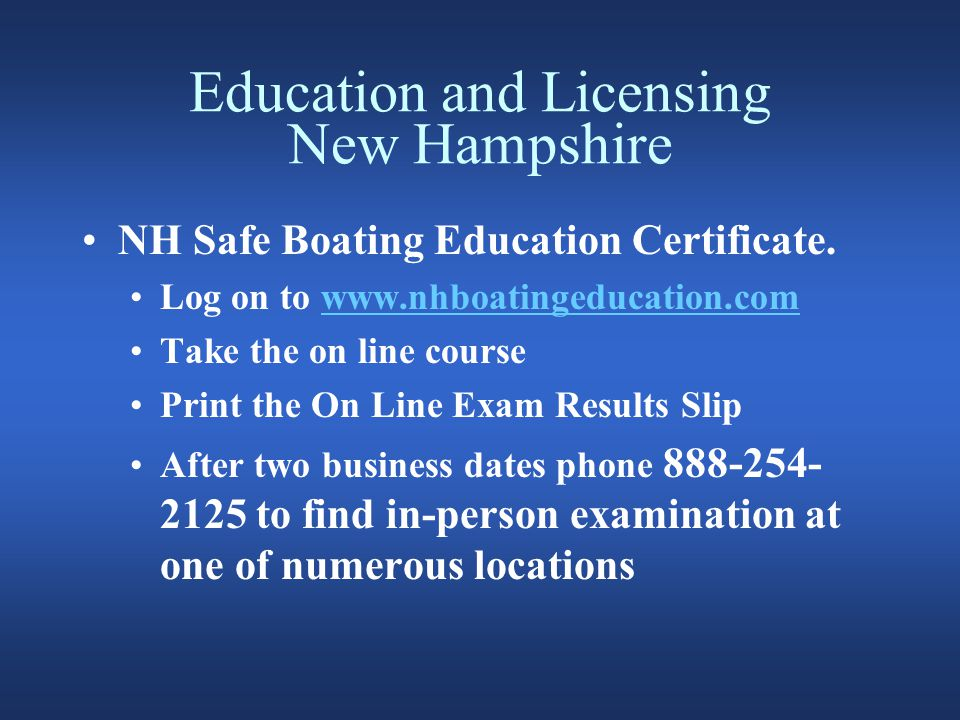 Education and Licensing New Hampshire New Hampshire also accepts: A boating certificate issued by another State agency and NASBLA approved.