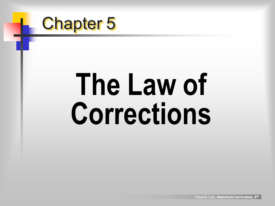 Clear & Cole, American Corrections, 8 th Foundations of Correctional Law  Constitution fundamental law for federal government & for each state, containing a design for government & basic rights of individuals  Statute laws passed by legislative authority e.g., California corrections: Title 15  Case Law legal rules produced by judicial decisions  Regulations created by governmental agencies Goal: to implement details of agency and the law as it pertains to agency operations