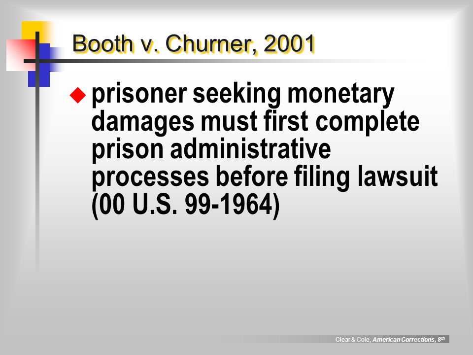 Clear & Cole, American Corrections, 8 th Prison Litigation Reform Act, 1966  restricted number of §1983 lawsuits # has dropped by nearly 50% since enactment, despite increase in prison population  gives greater deference to prison administrators in operation of facilities  prohibits filing of additional lawsuits if previous 3 were dismissed as frivolous
