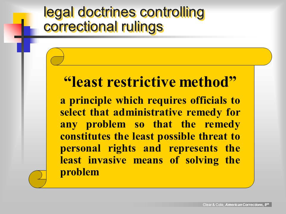 Clear & Cole, American Corrections, 8 th compelling state interest legal doctrines controlling correctional rulings a principle which requires the government to have a significant, legitimate, and persuasive (i.e., compelling ) reason for wanting to impose a regulation before it may create or impose a condition, rule, or procedure