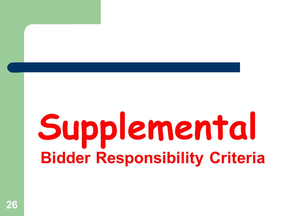 27 Supplemental Responsibility Criteria – Criteria: May adopt relevant supplemental bidder responsibility criteria for a particular project – Bidding documents must include the following: Supplemental criteria Basis for evaluation Deadline for bidder to submit responsibility documentation Deadline for bidder to appeal a not responsible determination – Changes to criteria during bidding period Potential bidder may request changes Owner must evaluate request If owner changes criteria, issue addendum