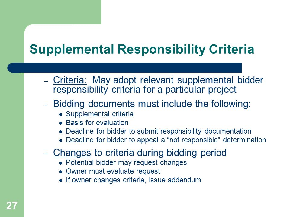28 Definition of Supplemental Criteria Supplemental bidder responsibility criteria describe the experience, and/or certification requirements or qualifications that must be met by the low bidder, their subcontractors, suppliers, or employees in order for the bidder to be considered responsible and thus awarded the project.