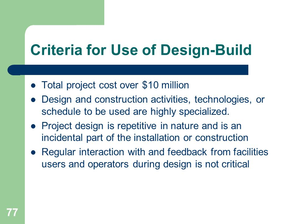 78 Other Design-Build Issues Project Review Committee approval May use for the following regardless of cost: – Parking garages – Preengineered metal buildings or prefabricated modular buildings Design-build-operate-maintain (DBOM) – 3 year maximum except for utility projects When negotiation of low bid is permitted