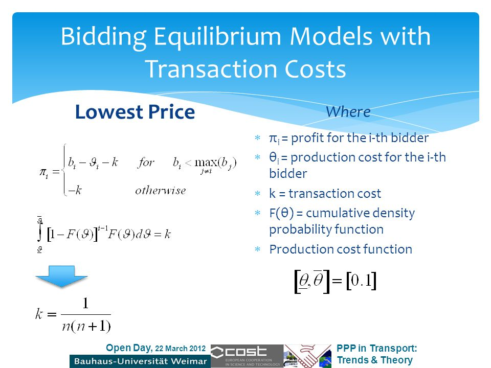 Open Day, 22 March 2012 PPP in Transport: Trends & Theory Bidding Equilibrium Models with Transaction Costs Lowest Price with Quality Threshold Where  π i = profit for the i-th bidder  C(q i, θ i )= production cost for the i-th bidder  k = transaction cost  F(θ) = cumulative density probability function  Production cost function  Major Assumption: V(q) = q ½ (conservative approach)