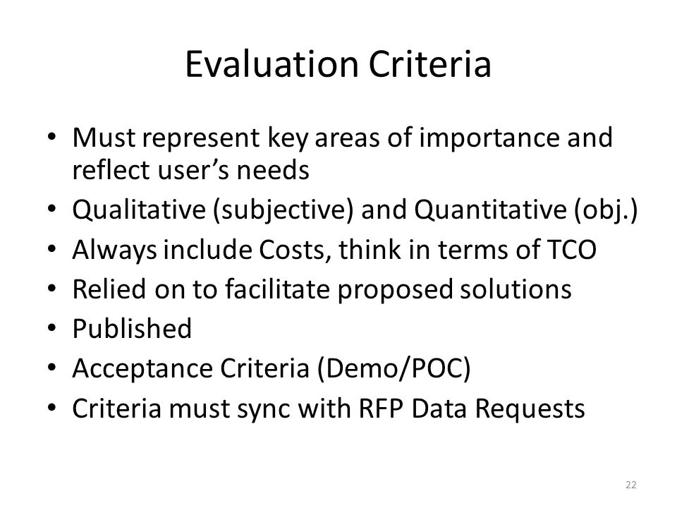 Developing the RFP Evaluation Criteria Well developed Criteria produce market solutions targeting your needs Involve stakeholders knowledgeable about goals How will responses be measured against criteria Rating Scales Scoring Phase(s) consideration Determine relative importance (Criteria Weight) Concurrently develop the scoring matrix / evaluation worksheet 23