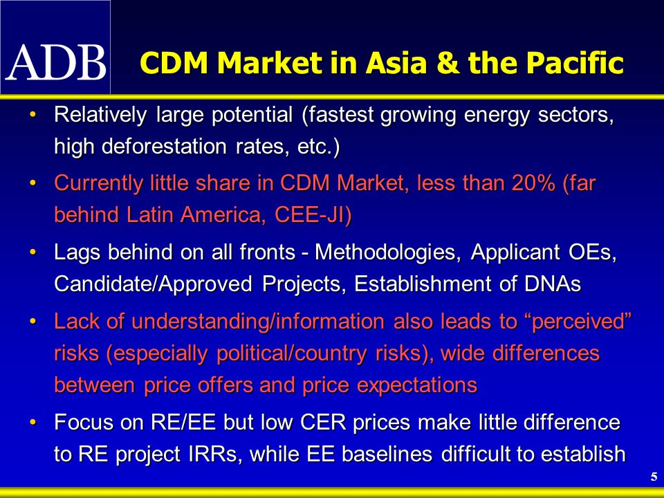 6 ADB's Clean Energy Initiatives & Experience 62 member countries (44 in Asia and the Pacific)62 member countries (44 in Asia and the Pacific) Energy Sector lending share significant (18% of $5.7 billion total lending in 2002)Energy Sector lending share significant (18% of $5.7 billion total lending in 2002) ADB's Energy Policy – supports global environmental objectives and climate change mitigation, under the overarching goal of poverty reduction in Asia and the PacificADB's Energy Policy – supports global environmental objectives and climate change mitigation, under the overarching goal of poverty reduction in Asia and the Pacific Mix of policy and program lending, TA, cofinanceMix of policy and program lending, TA, cofinance Climate Change Initiatives (Capacity Building and Investments)- covering over 25 countries in AsiaClimate Change Initiatives (Capacity Building and Investments)- covering over 25 countries in Asia ALGASALGAS REACH (by Govt of the Netherlands, Canada and Denmark)REACH (by Govt of the Netherlands, Canada and Denmark) ESCO Equity Fund (Fegace Asia Sub-Fund)ESCO Equity Fund (Fegace Asia Sub-Fund) CDM FacilityCDM Facility