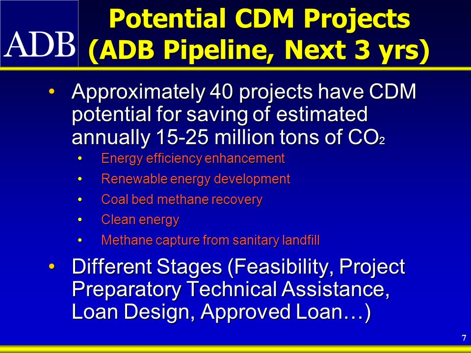 8 Clean Development Mechanism Facility at ADB CDM Facility established by ADB in August 2003, Pilot Phase of 3 years, Cost-recovery basisCDM Facility established by ADB in August 2003, Pilot Phase of 3 years, Cost-recovery basis To assist DMCs in accessing opportunities offered by the Kyoto Protocol for mobilizing additional resources and technology flows to support GHG- reducing, clean energy projects and to assist meeting national pro-poor and sustainable development goals.To assist DMCs in accessing opportunities offered by the Kyoto Protocol for mobilizing additional resources and technology flows to support GHG- reducing, clean energy projects and to assist meeting national pro-poor and sustainable development goals.
