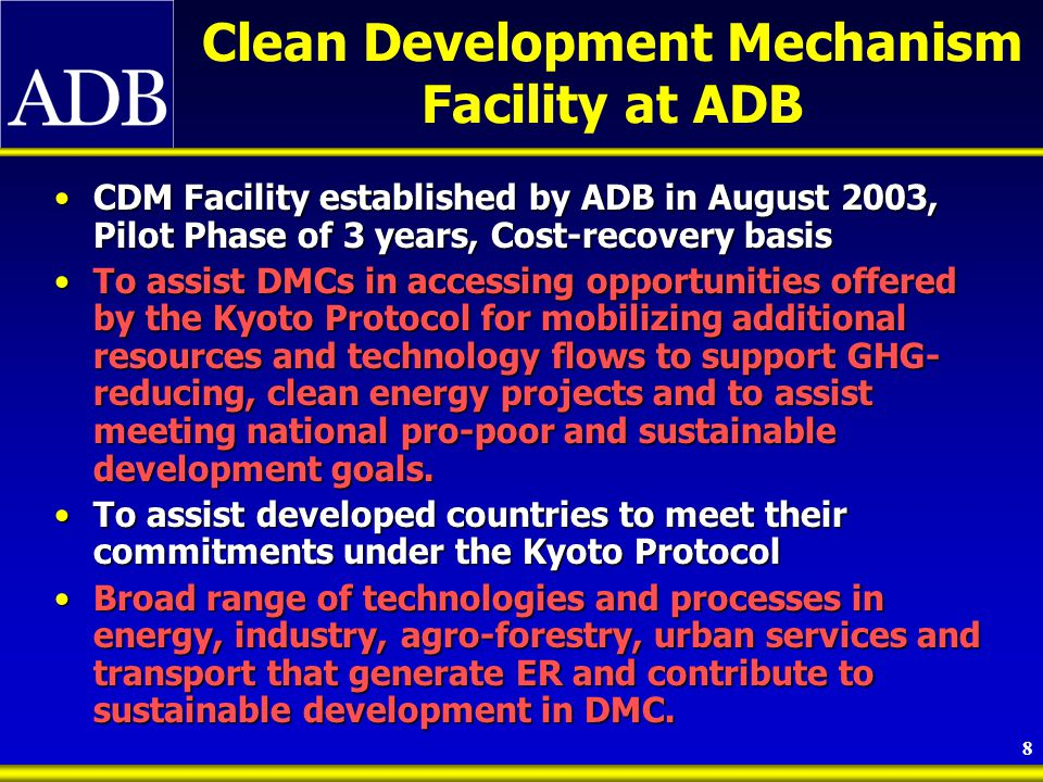 9 Modalities of CDM Facility ADB announces CDM facility to  Potential buyers (countries and companies)  Potential sellers (DMCs and DMC companies) CDM facility and ODs with support from OCO identify potential CDM-eligible projects in pipeline ADB notifies the DMC project owner if there is interest in pursuing development of CDM YE S CDM activities STOP CDM facility screens initial project to assist ODs in preparing PIN PIN NO CDM facility assists ODs to satisfy all CDM requirements: 1) Project development 2) Validation and registration 3) Monitoring, verification, and certification of ER credits 4) Issuance of ER credits Buyer decides to pay for the processing costs of CDM and purchase CERs at an agreed price DMC/DMC company decides to pay for the processing costs of CDM and will sell CERs in the open market BUYER SELLER NO YE S ADB sets up market intelligence system YE S NO STOP CERs are produced by the project Sell CERs to highest bidder in the market Transfer CERs to buyer The Clean Development Mechanism Process CDM = clean development mechanism; CERs = certified emissions reduction credits; DMC = developing member country; ER = emissions reduction; OD = operating department; OCO = Office of Cofinancing Operations; and PIN = project identification number.