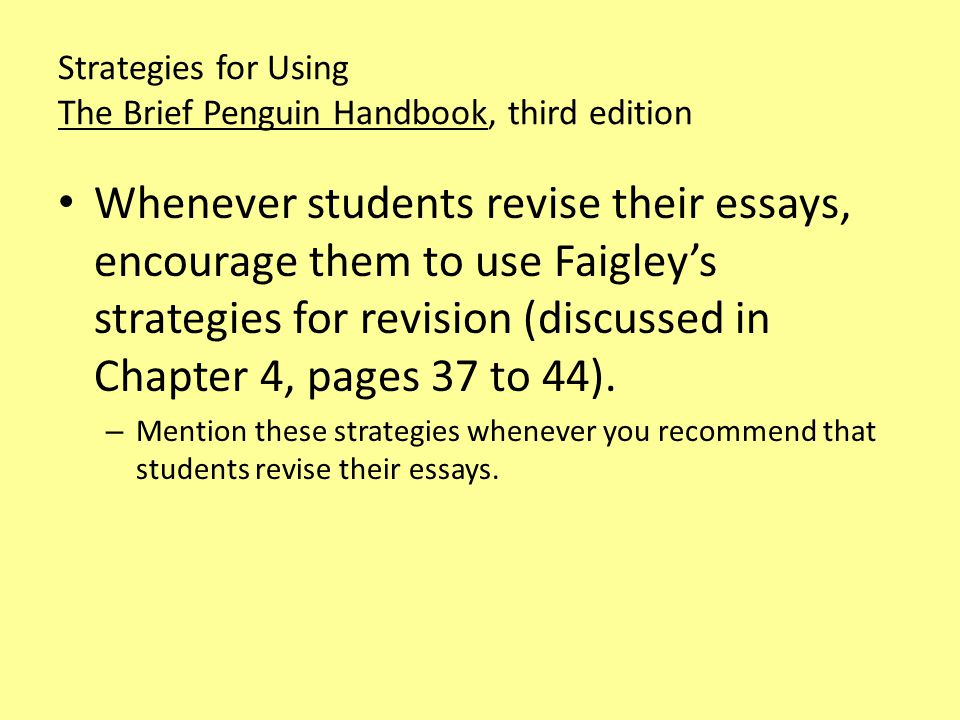 Strategies for Using The Brief Penguin Handbook, third edition When students critique each other's work, encourage them to use Faigley's strategies for editing the writing of others (discussed in Chapter 4, pages 44 to 46).
